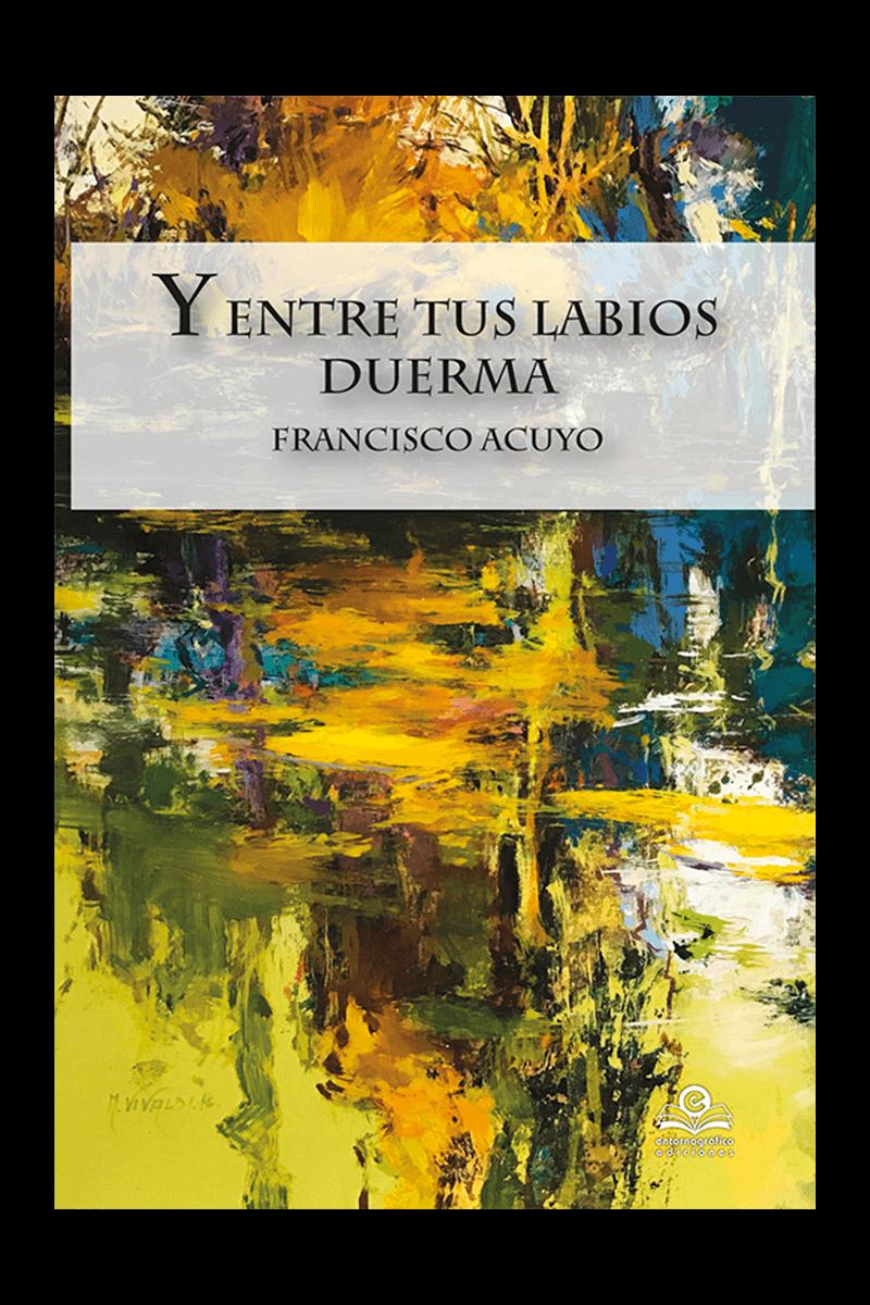 Y entre tus labios duerma, de Francisco Acuyo